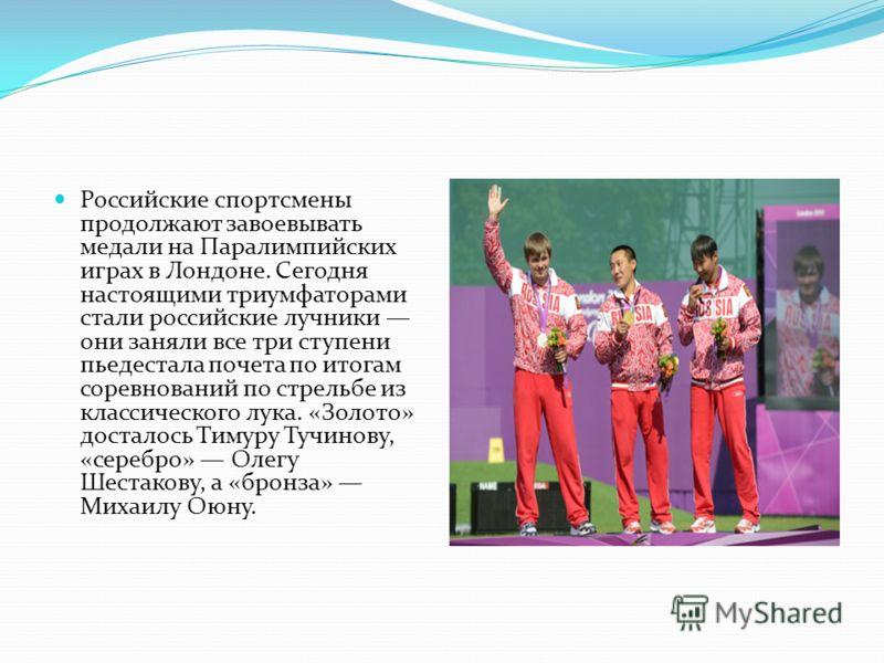 Российские спортсмены продолжают завоевывать медали на Паралимпийских играх в Лондоне. Сегодня настоящими триумфаторами стали российские лучники они заняли все три ступени пьедестала почета по итогам соревнований по стрельбе из классического лука. «З