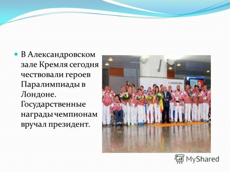 В Александровском зале Кремля сегодня чествовали героев Паралимпиады в Лондоне. Государственные награды чемпионам вручал президент.