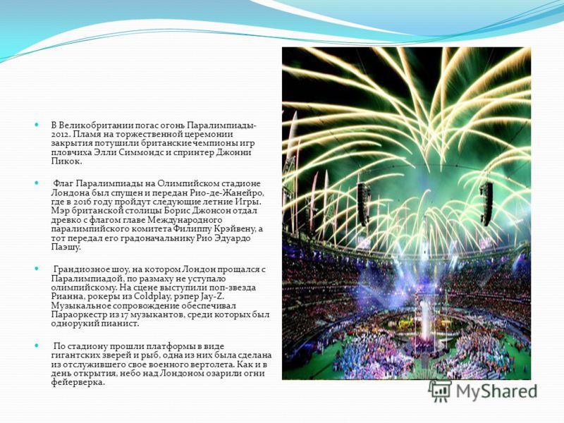 В Великобритании погас огонь Паралимпиады- 2012. Пламя на торжественной церемонии закрытия потушили британские чемпионы игр пловчиха Элли Симмондс и спринтер Джонни Пикок. Флаг Паралимпиады на Олимпийском стадионе Лондона был спущен и передан Рио-де-