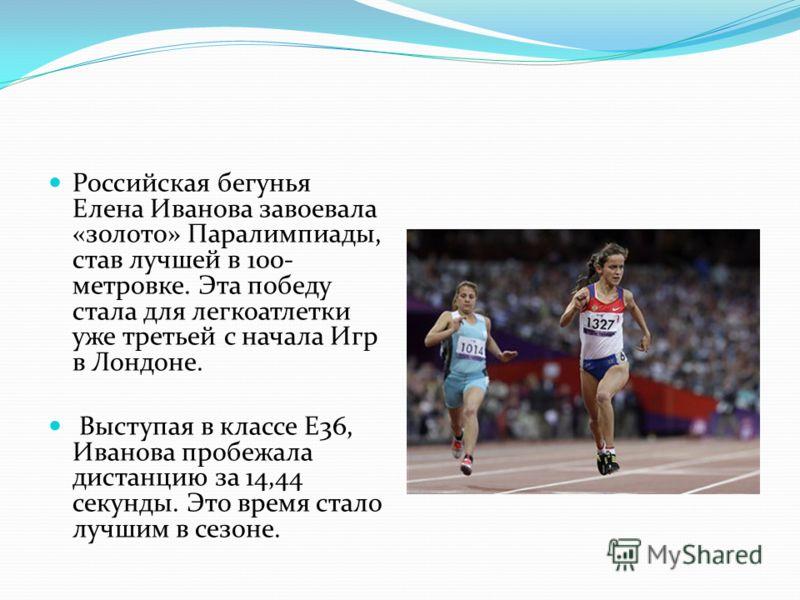 Российская бегунья Елена Иванова завоевала «золото» Паралимпиады, став лучшей в 100- метровке. Эта победу стала для легкоатлетки уже третьей с начала Игр в Лондоне. Выступая в классе Е36, Иванова пробежала дистанцию за 14,44 секунды. Это время стало
