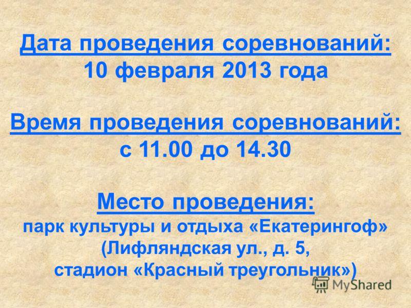 Дата проведения соревнований: 10 февраля 2013 года Время проведения соревнований: с 11.00 до 14.30 Место проведения: парк культуры и отдыха «Екатерингоф» (Лифляндская ул., д. 5, стадион «Красный треугольник»)