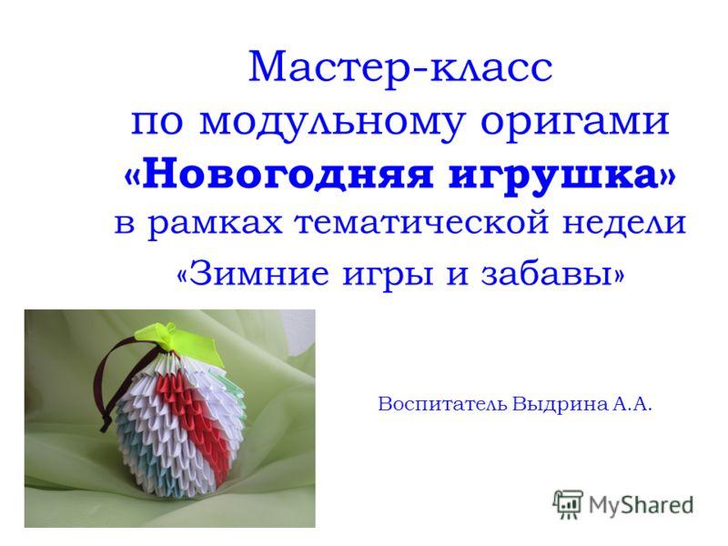Мастер-класс по модульному оригами «Новогодняя игрушка» в рамках тематической недели «Зимние игры и забавы» Воспитатель Выдрина А.А.