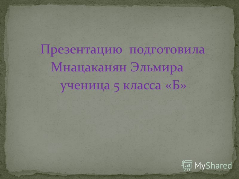 Презентацию подготовила Мнацаканян Эльмира ученица 5 класса «Б»