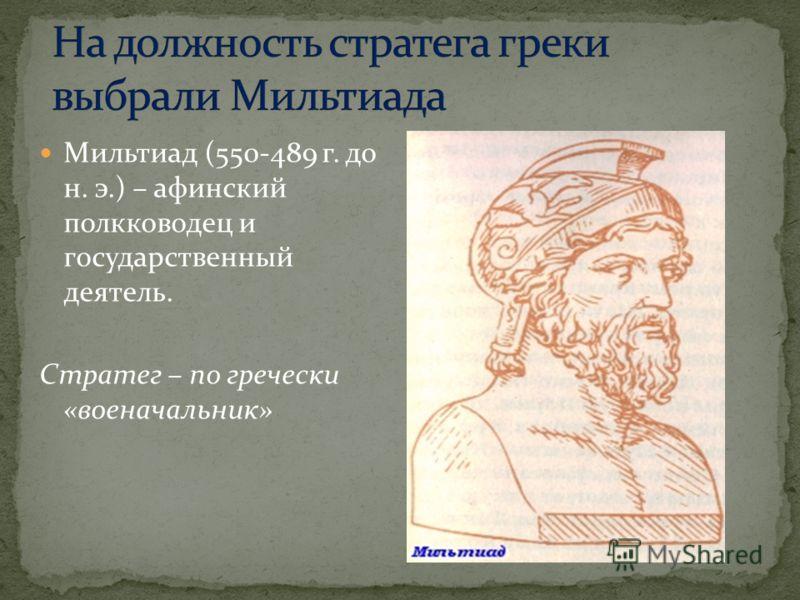 Мильтиад (550-489 г. до н. э.) – афинский полкководец и государственный деятель. Стратег – по гречески «военачальник»