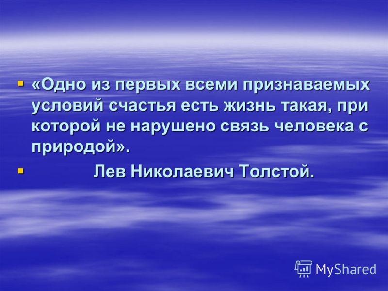 «Одно из первых всеми признаваемых условий счастья есть жизнь такая, при которой не нарушено связь человека с природой». «Одно из первых всеми признаваемых условий счастья есть жизнь такая, при которой не нарушено связь человека с природой». Лев Нико