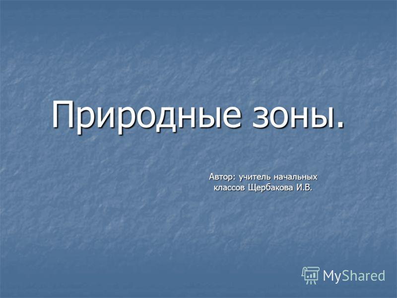 Природные зоны. Автор: учитель начальных классов Щербакова И.В.