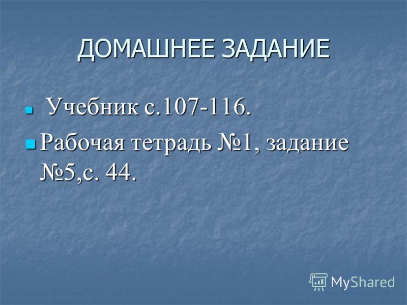 ДОМАШНЕЕ ЗАДАНИЕ Учебник с.107-116. Учебник с.107-116. Рабочая тетрадь 1, задание 5,с. 44. Рабочая тетрадь 1, задание 5,с. 44.
