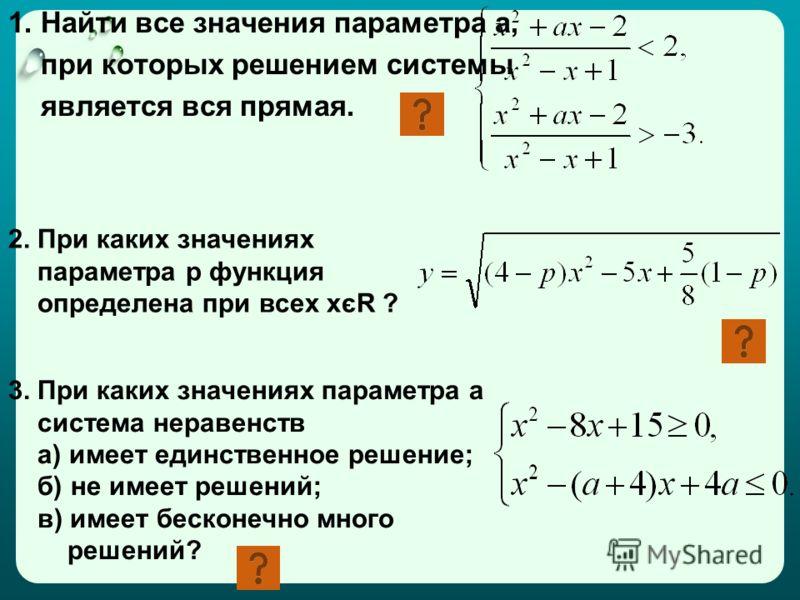1. Найти все значения параметра а, при которых решением системы является вся прямая. 2. При каких значениях параметра р функция определена при всех хєR ? 3. При каких значениях параметра а система неравенств а) имеет единственное решение; б) не имеет