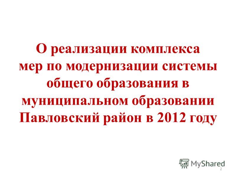 О реализации комплекса мер по модернизации системы общего образования в муниципальном образовании Павловский район в 2012 году 2