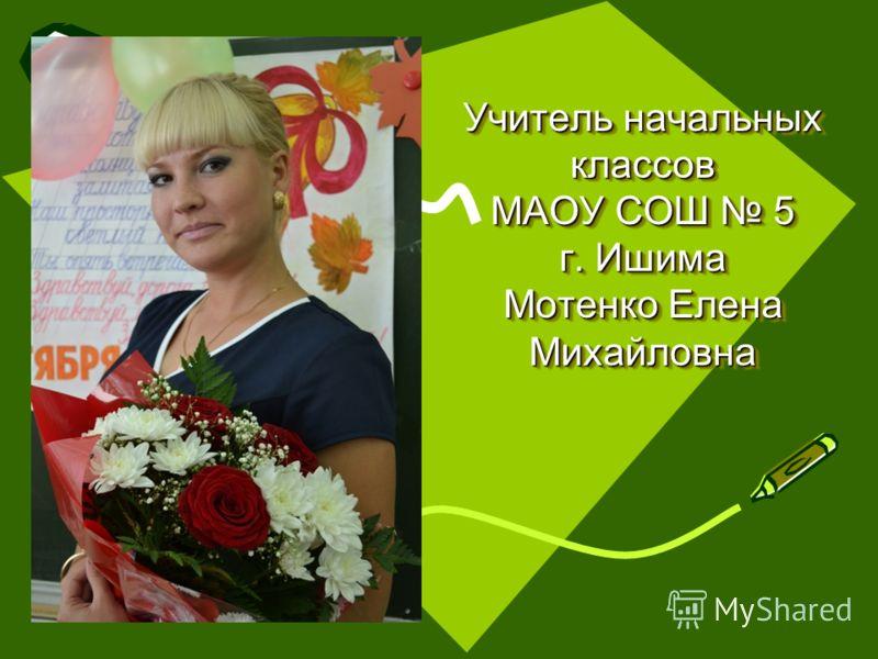 Учитель начальных классов МАОУ СОШ 5 г. Ишима Мотенко Елена Михайловна