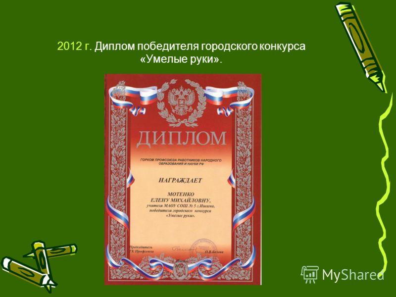 2012 г. Диплом победителя городского конкурса «Умелые руки».