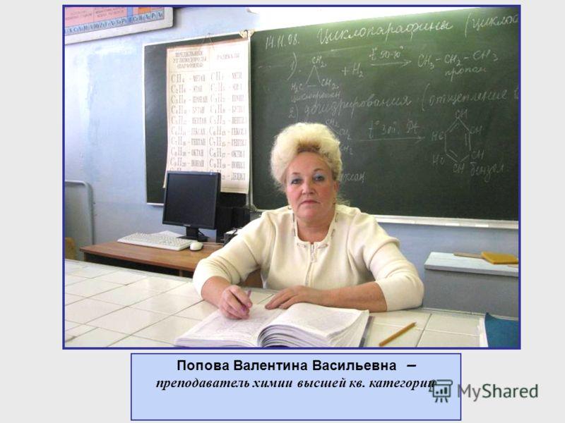 Попова Валентина Васильевна – преподаватель химии высшей кв. категории