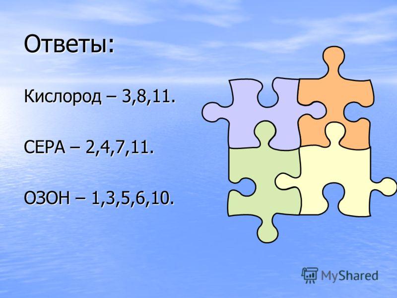 Ответы: Кислород – 3,8,11. СЕРА – 2,4,7,11. ОЗОН – 1,3,5,6,10.