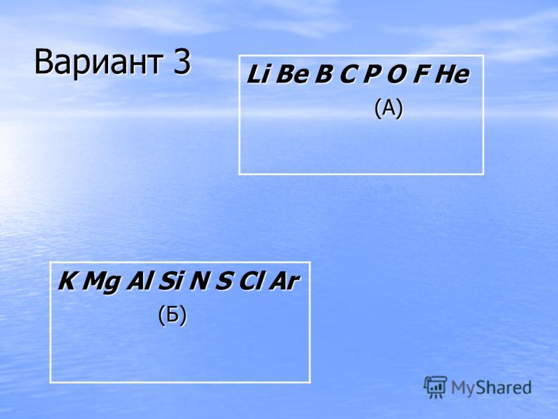 Вариант 3 Li Be B C P O F He (А) (А) K Mg Al Si N S Cl Ar (Б) (Б)