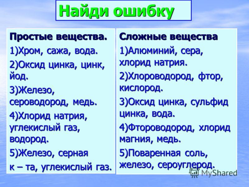 Найди ошибку Простые вещества. 1)Хром, сажа, вода. 2)Оксид цинка, цинк, йод. 3)Железо, сероводород, медь. 4)Хлорид натрия, углекислый газ, водород. 5)Железо, серная к – та, углекислый газ. Сложные вещества 1)Алюминий, сера, хлорид натрия. 2)Хлороводо