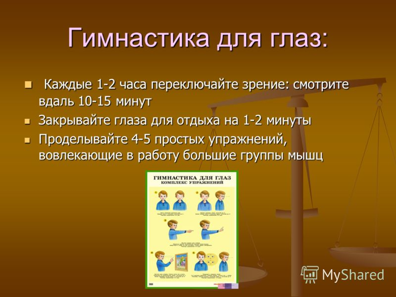 Гимнастика для глаз: Каждые 1-2 часа переключайте зрение: смотрите вдаль 10-15 минут Каждые 1-2 часа переключайте зрение: смотрите вдаль 10-15 минут Закрывайте глаза для отдыха на 1-2 минуты Закрывайте глаза для отдыха на 1-2 минуты Проделывайте 4-5