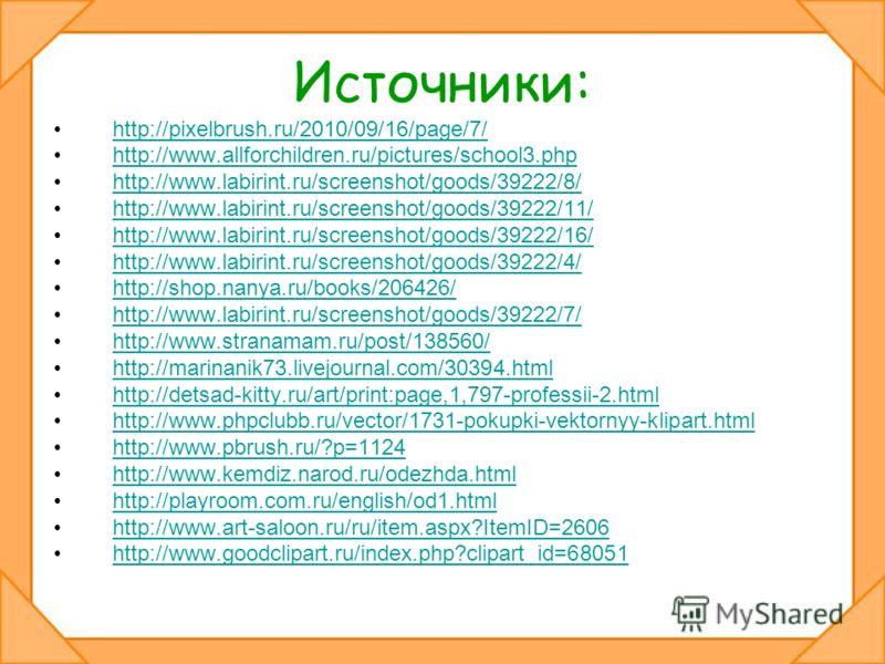 Источники: http://pixelbrush.ru/2010/09/16/page/7/ http://www.allforchildren.ru/pictures/school3.php http://www.labirint.ru/screenshot/goods/39222/8/ http://www.labirint.ru/screenshot/goods/39222/11/ http://www.labirint.ru/screenshot/goods/39222/16/