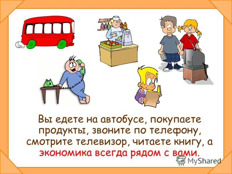 Вы едете на автобусе, покупаете продукты, звоните по телефону, смотрите телевизор, читаете книгу, а экономика всегда рядом с вами.