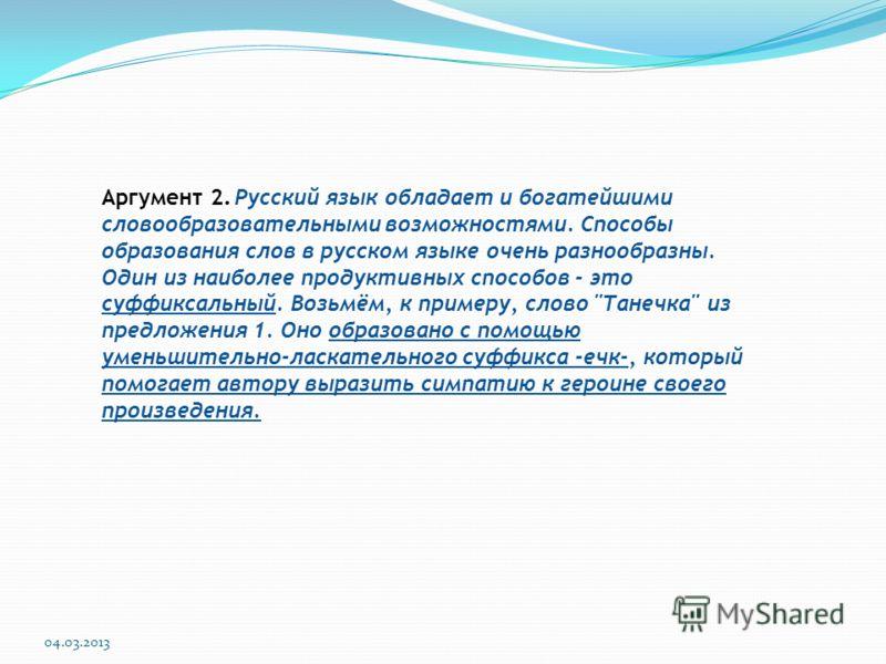 04.03.2013 Аргумент 2. Русский язык обладает и богатейшими словообразовательными возможностями. Способы образования слов в русском языке очень разнообразны. Один из наиболее продуктивных способов - это суффиксальный. Возьмём, к примеру, слово