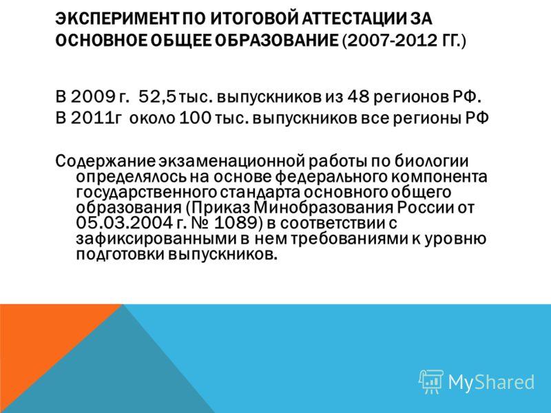ЭКСПЕРИМЕНТ ПО ИТОГОВОЙ АТТЕСТАЦИИ ЗА ОСНОВНОЕ ОБЩЕЕ ОБРАЗОВАНИЕ (2007-2012 ГГ.) В 2009 г. 52,5 тыс. выпускников из 48 регионов РФ. В 2011г около 100 тыс. выпускников все регионы РФ Содержание экзаменационной работы по биологии определялось на основе