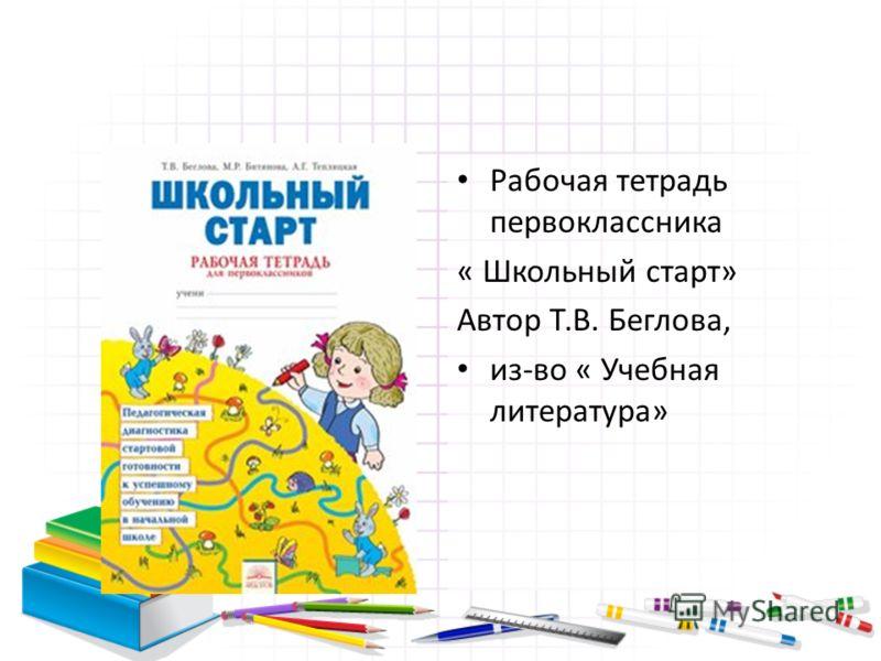 Рабочая тетрадь первоклассника « Школьный старт» Автор Т.В. Беглова, из-во « Учебная литература»