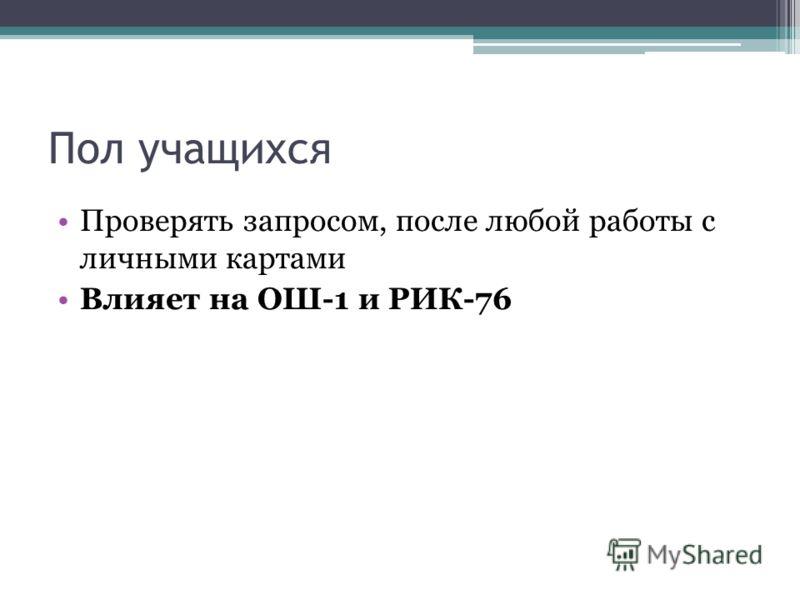 Пол учащихся Проверять запросом, после любой работы с личными картами Влияет на ОШ-1 и РИК-76