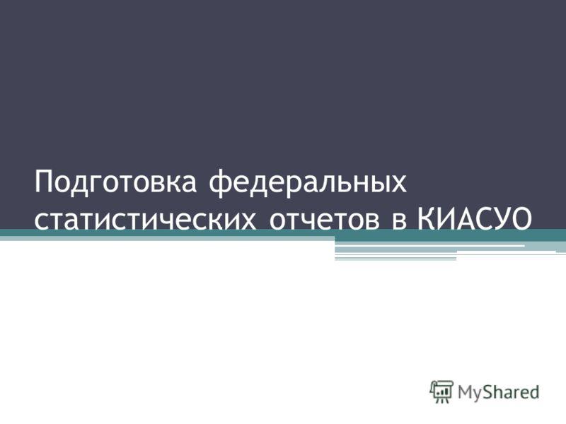 Подготовка федеральных статистических отчетов в КИАСУО