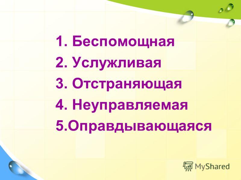 1. Беспомощная 2. Услужливая 3. Отстраняющая 4. Неуправляемая 5.Оправдывающаяся