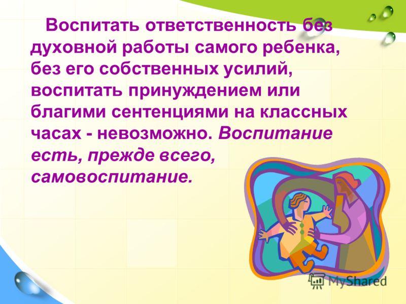 Воспитать ответственность без духовной работы самого ребенка, без его собственных усилий, воспитать принуждением или благими сентенциями на классных часах - невозможно. Воспитание есть, прежде всего, самовоспитание.