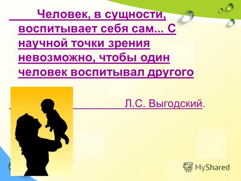 Человек, в сущности, воспитывает себя сам... С научной точки зрения невозможно, чтобы один человек воспитывал другого Л.С. Выгодский.