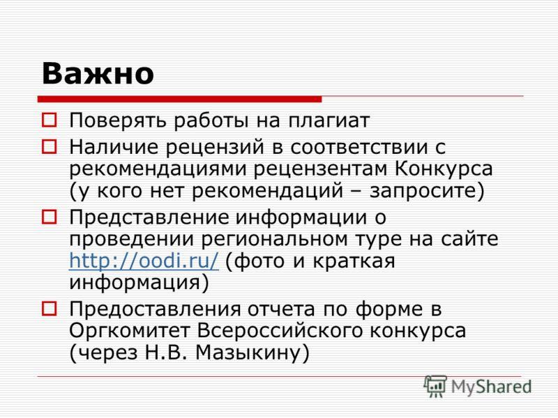 Важно Поверять работы на плагиат Наличие рецензий в соответствии с рекомендациями рецензентам Конкурса (у кого нет рекомендаций – запросите) Представление информации о проведении региональном туре на сайте http://oodi.ru/ (фото и краткая информация)