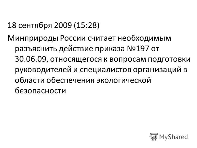 18 сентября 2009 (15:28) Минприроды России считает необходимым разъяснить действие приказа 197 от 30.06.09, относящегося к вопросам подготовки руководителей и специалистов организаций в области обеспечения экологической безопасности