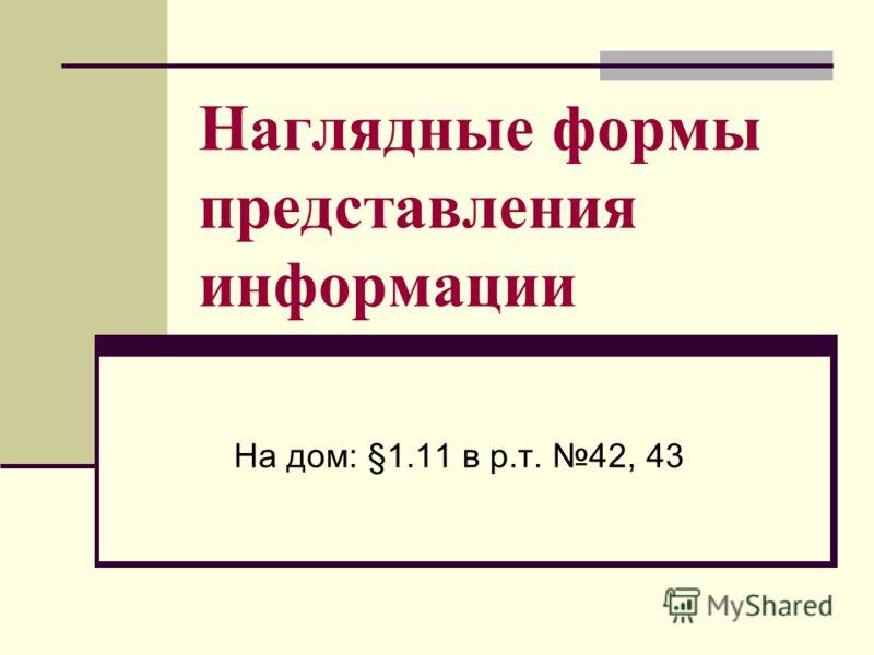 Наглядные формы представления информации На дом: §1.11 в р.т. 42, 43