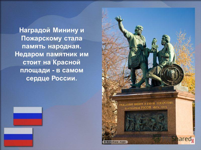 Наградой Минину и Пожарскому стала память народная. Недаром памятник им стоит на Красной площади - в самом сердце России.