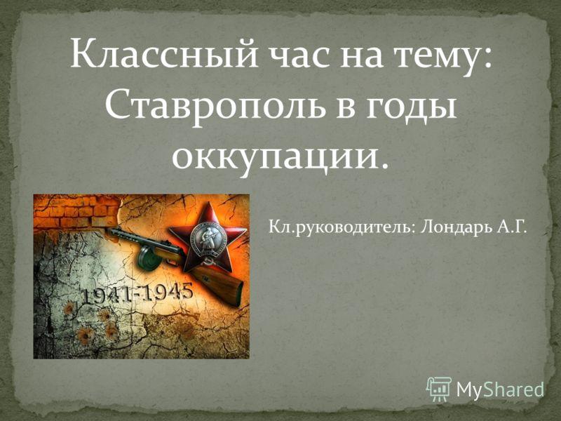 Классный час на тему: Ставрополь в годы оккупации. Кл.руководитель: Лондарь А.Г.