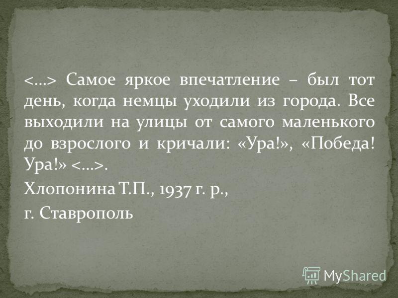 Самое яркое впечатление – был тот день, когда немцы уходили из города. Все выходили на улицы от самого маленького до взрослого и кричали: «Ура!», «Победа! Ура!». Хлопонина Т.П., 1937 г. р., г. Ставрополь