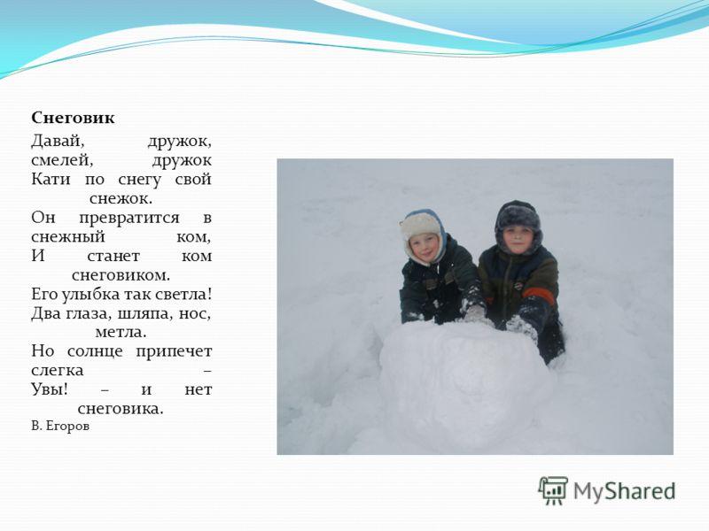 Снеговик Давай, дружок, смелей, дружок Кати по снегу свой снежок. Он превратится в снежный ком, И станет ком снеговиком. Его улыбка так светла! Два глаза, шляпа, нос, метла. Но солнце припечет слегка – Увы! – и нет снеговика. В. Егоров