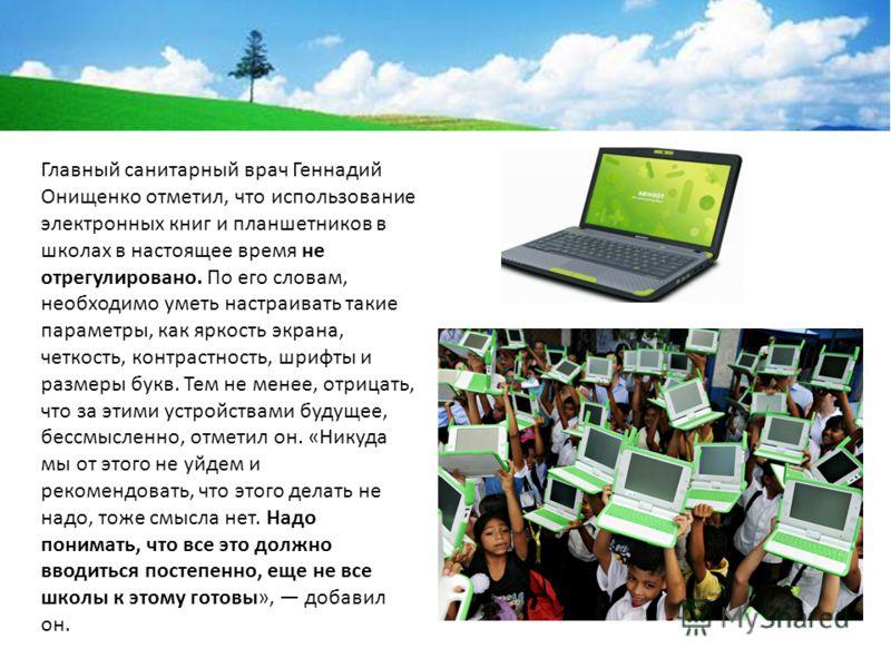 Главный санитарный врач Геннадий Онищенко отметил, что использование электронных книг и планшетников в школах в настоящее время не отрегулировано. По его словам, необходимо уметь настраивать такие параметры, как яркость экрана, четкость, контрастност