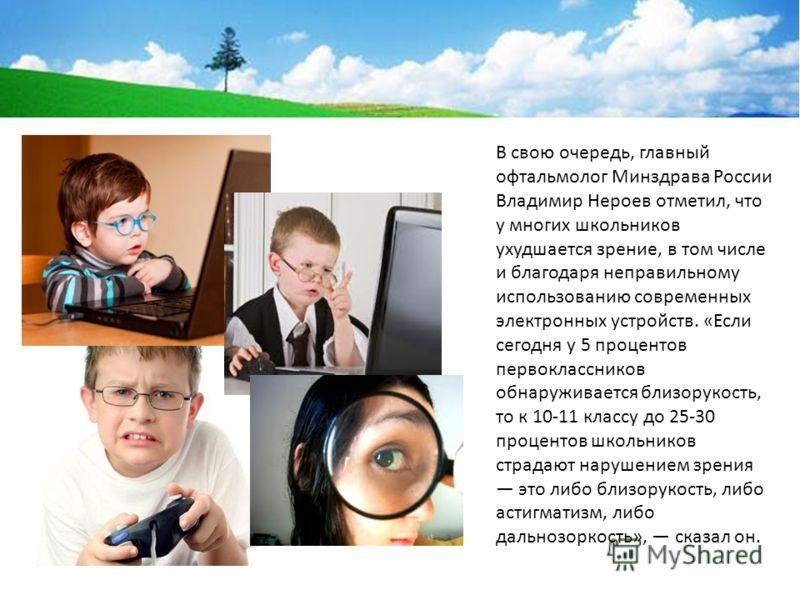 В свою очередь, главный офтальмолог Минздрава России Владимир Нероев отметил, что у многих школьников ухудшается зрение, в том числе и благодаря неправильному использованию современных электронных устройств. «Если сегодня у 5 процентов первокласснико
