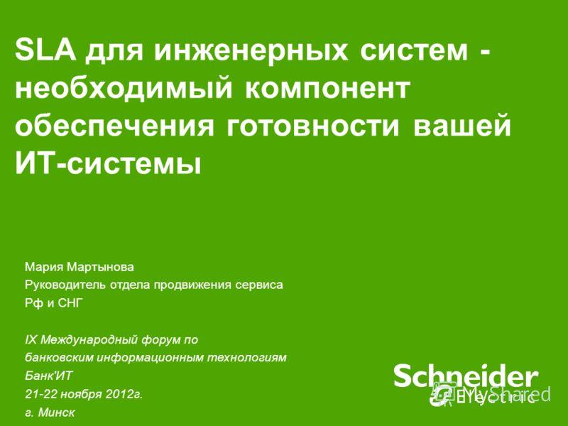 SLA для инженерных систем - необходимый компонент обеспечения готовности вашей ИТ-системы Мария Мартынова Руководитель отдела продвижения сервиса Рф и СНГ IX Международный форум по банковским информационным технологиям Банк'ИТ 21-22 ноября 2012г. г.