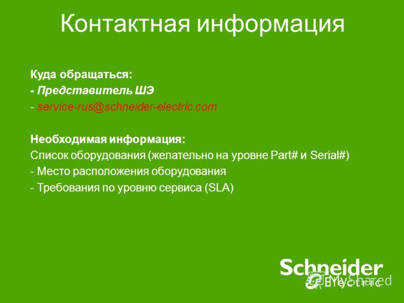 Контактная информация Куда обращаться: - Представитель ШЭ - service-rus@schneider-electric.com Необходимая информация: Список оборудования (желательно на уровне Part# и Serial#) - Место расположения оборудования - Требования по уровню сервиса (SLA)