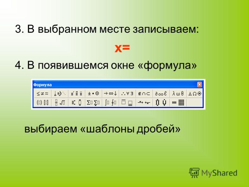 3. В выбранном месте записываем: x= 4. В появившемся окне «формула» выбираем «шаблоны дробей»