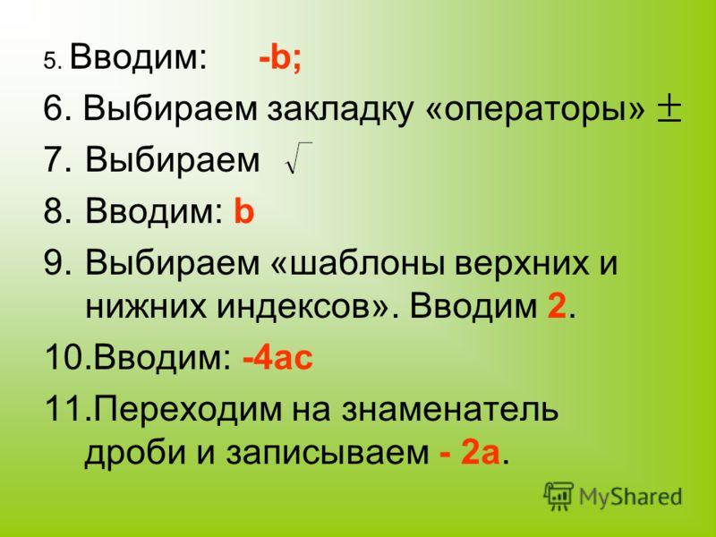 5. Вводим: -b; 6. Выбираем закладку «операторы» 7.Выбираем 8.Вводим: b 9.Выбираем «шаблоны верхних и нижних индексов». Вводим 2. 10.Вводим: -4ac 11.Переходим на знаменатель дроби и записываем - 2a.