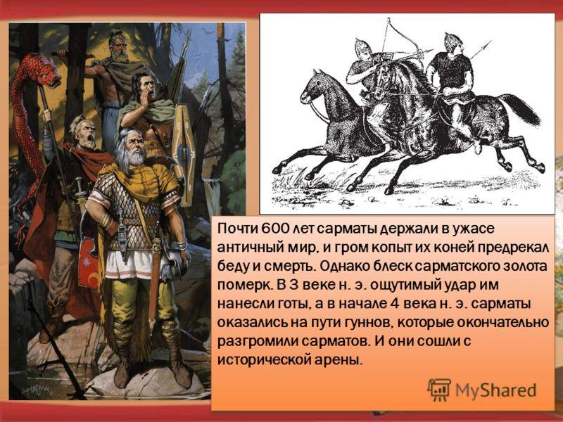 Почти 600 лет сарматы держали в ужасе античный мир, и гром копыт их коней предрекал беду и смерть. Однако блеск сарматского золота померк. В 3 веке н. э. ощутимый удар им нанесли готы, а в начале 4 века н. э. сарматы оказались на пути гуннов, которые
