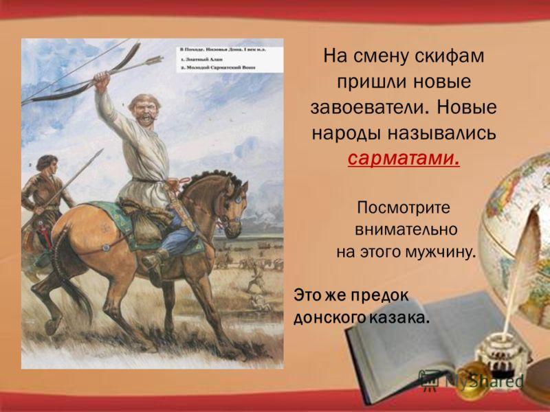 На смену скифам пришли новые завоеватели. Новые народы назывались сарматами. Посмотрите внимательно на этого мужчину. Это же предок донского казака.