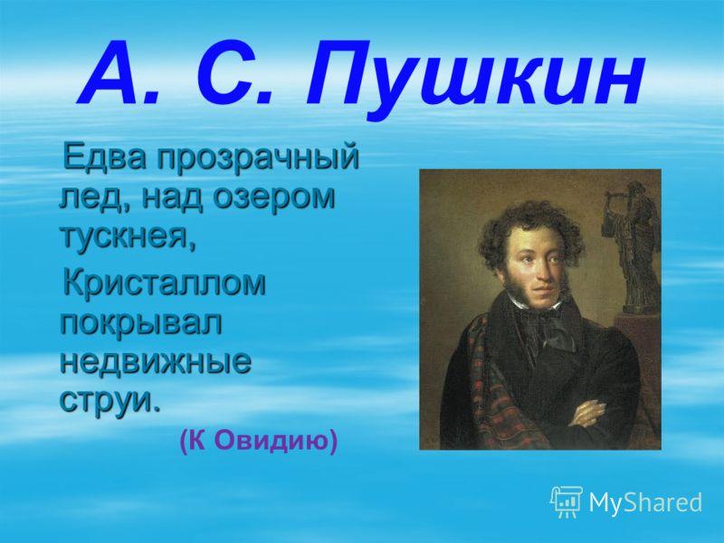 А. С. Пушкин Едва прозрачный лед, над озером тускнея, Едва прозрачный лед, над озером тускнея, Кристаллом покрывал недвижные струи. Кристаллом покрывал недвижные струи. (К Овидию)