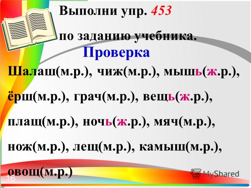 Выполни упр. 453 по заданию учебника. Проверка Шалаш(м.р.), чиж(м.р.), мышь(ж.р.), ёрш(м.р.), грач(м.р.), вещь(ж.р.), плащ(м.р.), ночь(ж.р.), мяч(м.р.), нож(м.р.), лещ(м.р.), камыш(м.р.), овощ(м.р.) 16