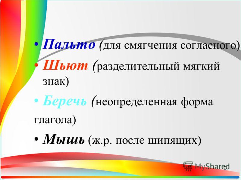 Пальто ( для смягчения согласного) Шьют ( разделительный мягкий знак) Беречь ( неопределенная форма глагола) Мышь (ж.р. после шипящих) 2