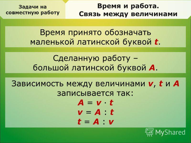 Задачи на совместную работу Время и работа. Связь между величинами Время принято обозначать маленькой латинской буквой t. Сделанную работу – большой латинской буквой А. Зависимость между величинами v, t и А записывается так: А = v · t v = А : t t = А