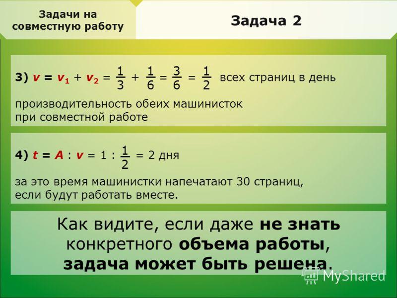 Задачи на совместную работу Задача 2 3) v = v 1 + v 2 = + = = всех страниц в день производительность обеих машинисток при совместной работе 4) t = A : v = 1 : = 2 дня за это время машинистки напечатают 30 страниц, если будут работать вместе. 1 3 1 6
